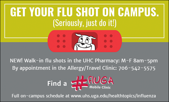 Get your flu shot on campus. Seriously, just do it! NEW! Walk-in flu shots in the UHC Pharmacy: M_F 8am-5pm. Students: Schedule with your UHC Primary Care Provider online at www.uhs.uga.edu. By appointment in the UHC Travel Clinic:706-542-5575. Find a #fluGA Mobile Clinic. Full on-campus schedule available at www.uhs.uga.edu/healthtopics/influenza