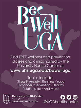 BeWellUGA--Find FREE wellness and prevention classes and clinics hosted by the University Health Center! Topics include Stress and Anxiety, Running, Yoga, Bystander Intervention, Dating, and more!